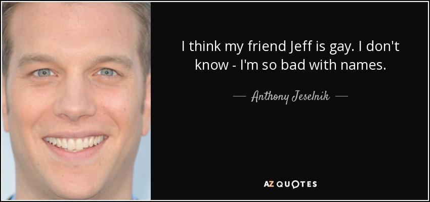 I think my friend Jeff is gay. I don't know - I'm so bad with names. - Anthony Jeselnik