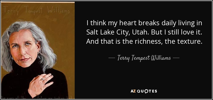 I think my heart breaks daily living in Salt Lake City, Utah. But I still love it. And that is the richness, the texture. - Terry Tempest Williams