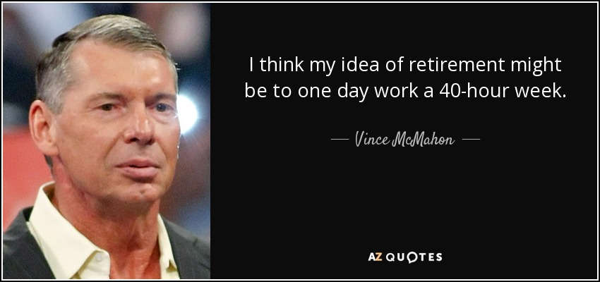 I think my idea of retirement might be to one day work a 40-hour week. - Vince McMahon