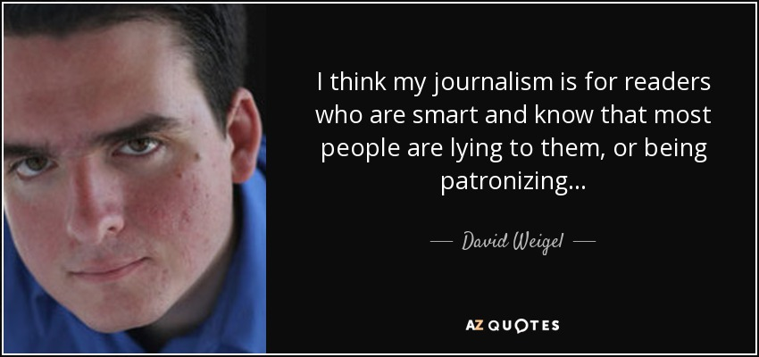 I think my journalism is for readers who are smart and know that most people are lying to them, or being patronizing... - David Weigel