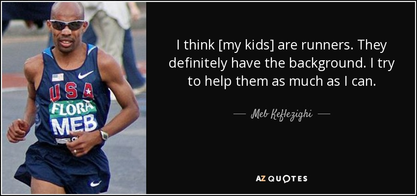 I think [my kids] are runners. They definitely have the background. I try to help them as much as I can. - Meb Keflezighi