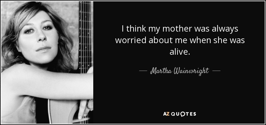 I think my mother was always worried about me when she was alive. - Martha Wainwright