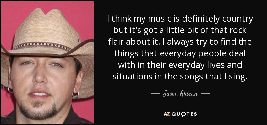 I think my music is definitely country but it's got a little bit of that rock flair about it. I always try to find the things that everyday people deal with in their everyday lives and situations in the songs that I sing. - Jason Aldean