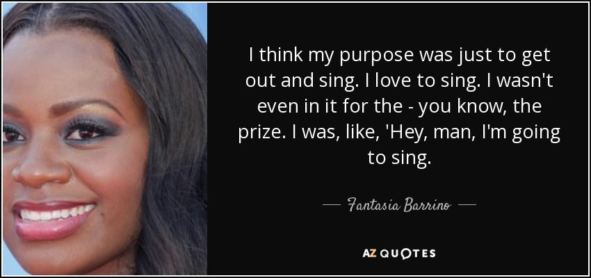 I think my purpose was just to get out and sing. I love to sing. I wasn't even in it for the - you know, the prize. I was, like, 'Hey, man, I'm going to sing. - Fantasia Barrino