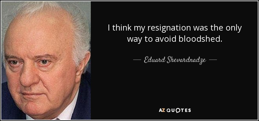 I think my resignation was the only way to avoid bloodshed. - Eduard Shevardnadze