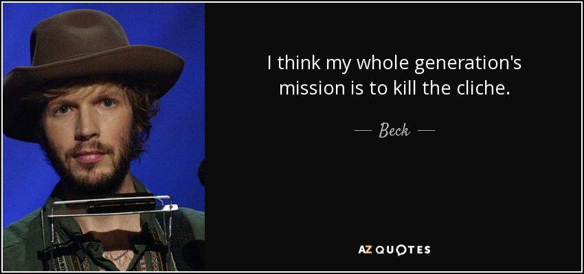 I think my whole generation's mission is to kill the cliche. - Beck