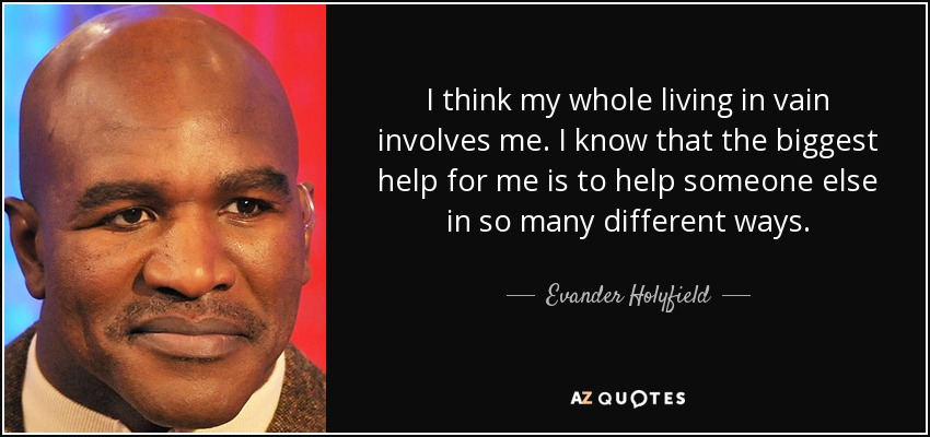 I think my whole living in vain involves me. I know that the biggest help for me is to help someone else in so many different ways. - Evander Holyfield