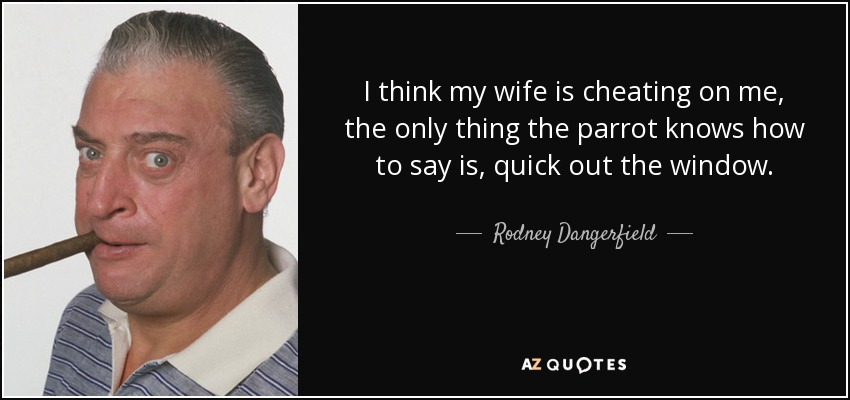 Rodney Dangerfield quote: I think my wife is cheating on me, the only