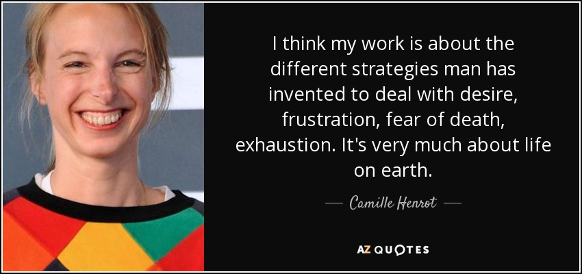I think my work is about the different strategies man has invented to deal with desire, frustration, fear of death, exhaustion. It's very much about life on earth. - Camille Henrot