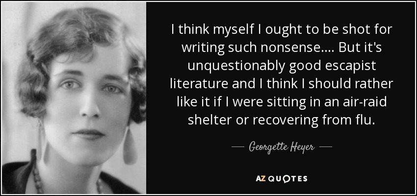 I think myself I ought to be shot for writing such nonsense.... But it's unquestionably good escapist literature and I think I should rather like it if I were sitting in an air-raid shelter or recovering from flu. - Georgette Heyer