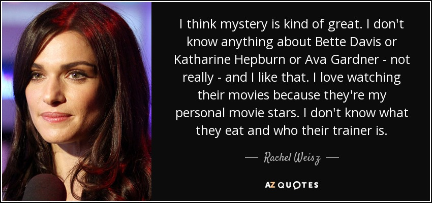 I think mystery is kind of great. I don't know anything about Bette Davis or Katharine Hepburn or Ava Gardner - not really - and I like that. I love watching their movies because they're my personal movie stars. I don't know what they eat and who their trainer is. - Rachel Weisz