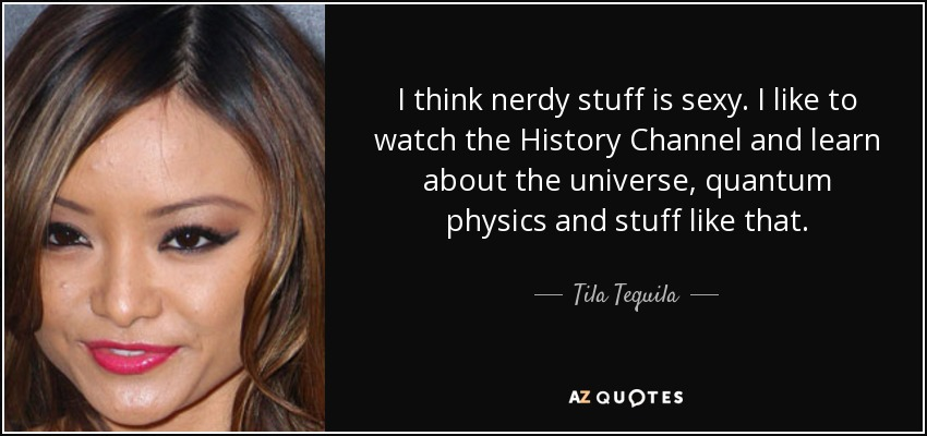 I think nerdy stuff is sexy. I like to watch the History Channel and learn about the universe, quantum physics and stuff like that. - Tila Tequila