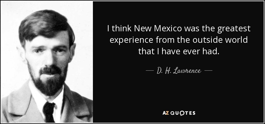 I think New Mexico was the greatest experience from the outside world that I have ever had. - D. H. Lawrence