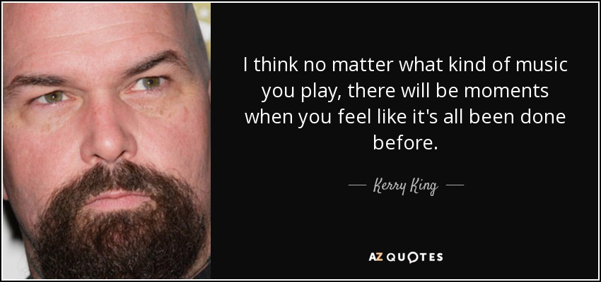 I think no matter what kind of music you play, there will be moments when you feel like it's all been done before. - Kerry King