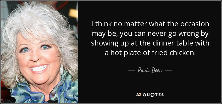 I think no matter what the occasion may be, you can never go wrong by showing up at the dinner table with a hot plate of fried chicken. - Paula Deen