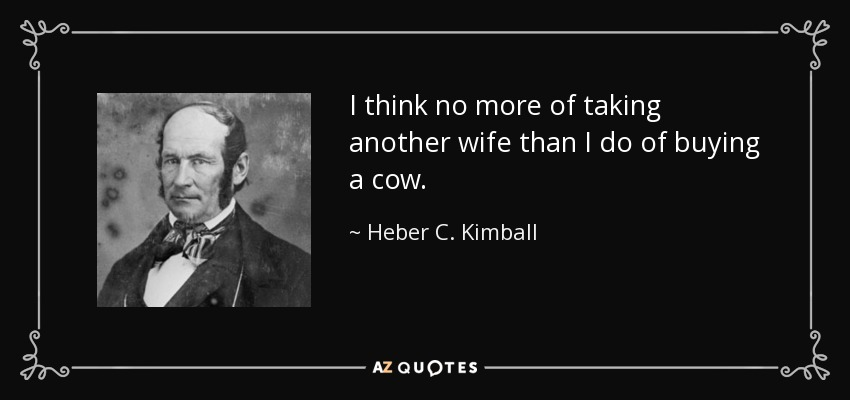 I think no more of taking another wife than I do of buying a cow. - Heber C. Kimball
