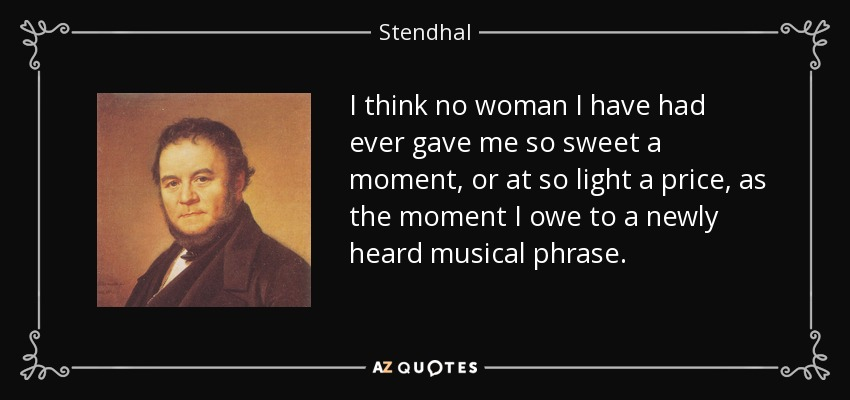 I think no woman I have had ever gave me so sweet a moment, or at so light a price, as the moment I owe to a newly heard musical phrase. - Stendhal