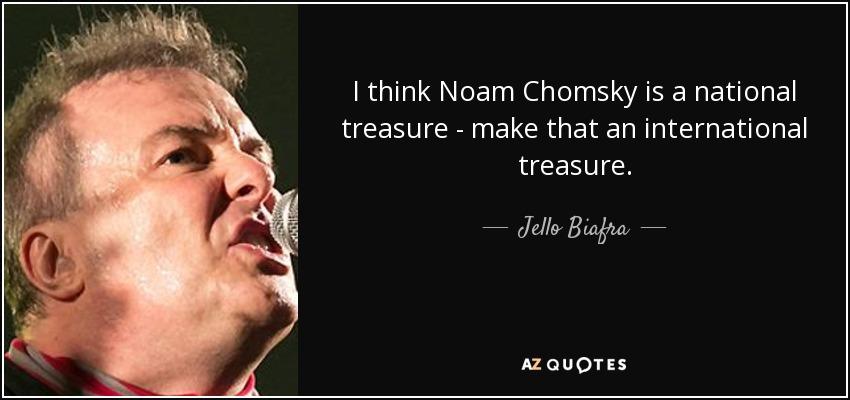 I think Noam Chomsky is a national treasure - make that an international treasure. - Jello Biafra