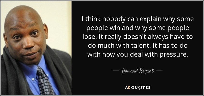 I think nobody can explain why some people win and why some people lose. It really doesn't always have to do much with talent. It has to do with how you deal with pressure. - Howard Bryant
