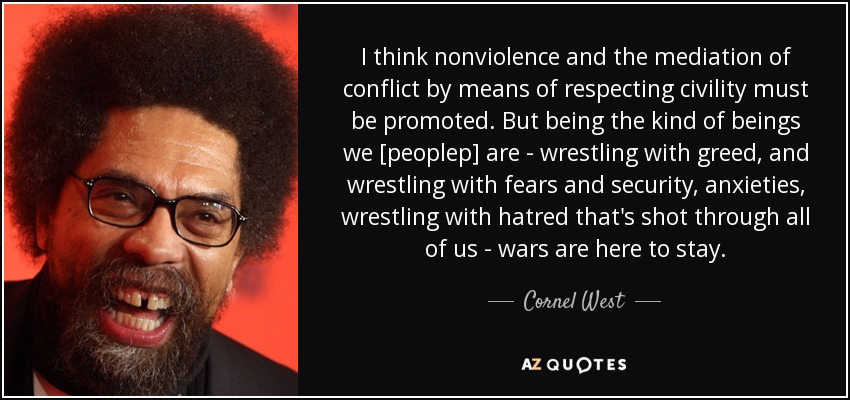 I think nonviolence and the mediation of conflict by means of respecting civility must be promoted. But being the kind of beings we [peoplep] are - wrestling with greed, and wrestling with fears and security, anxieties, wrestling with hatred that's shot through all of us - wars are here to stay. - Cornel West