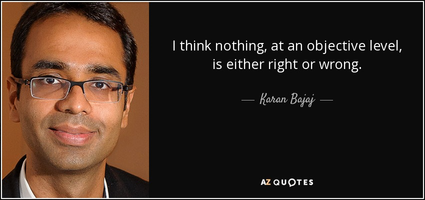 I think nothing, at an objective level, is either right or wrong. - Karan Bajaj