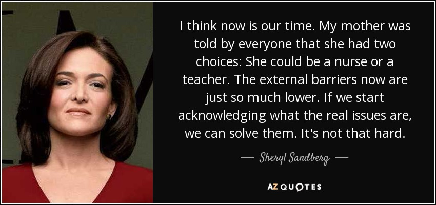 I think now is our time. My mother was told by everyone that she had two choices: She could be a nurse or a teacher. The external barriers now are just so much lower. If we start acknowledging what the real issues are, we can solve them. It's not that hard. - Sheryl Sandberg