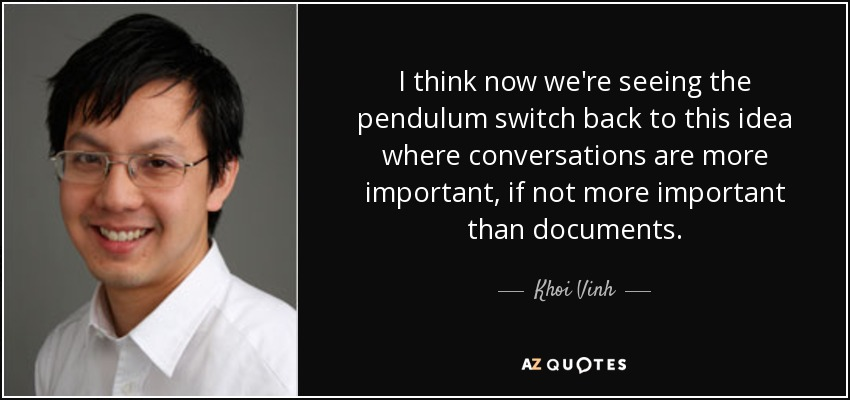 I think now we're seeing the pendulum switch back to this idea where conversations are more important, if not more important than documents. - Khoi Vinh