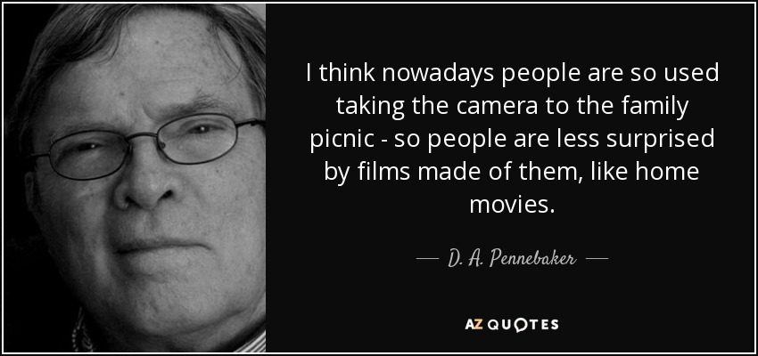 I think nowadays people are so used taking the camera to the family picnic - so people are less surprised by films made of them, like home movies. - D. A. Pennebaker
