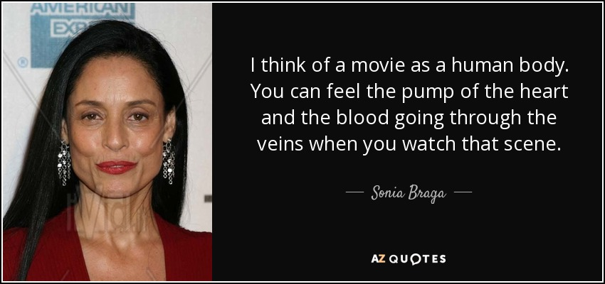 I think of a movie as a human body. You can feel the pump of the heart and the blood going through the veins when you watch that scene. - Sonia Braga