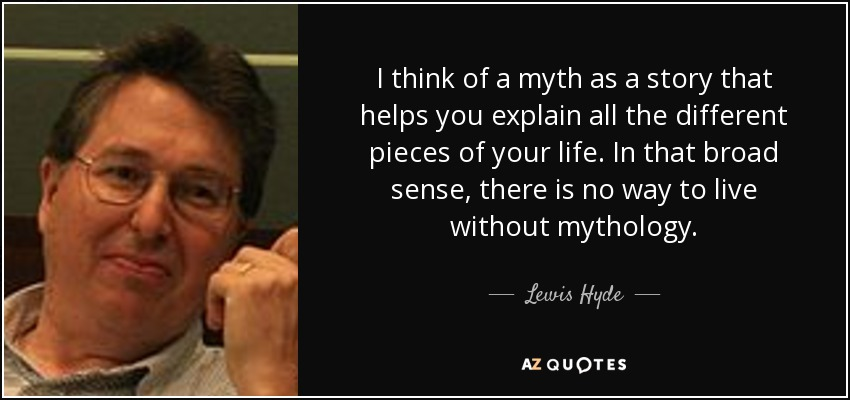 I think of a myth as a story that helps you explain all the different pieces of your life. In that broad sense, there is no way to live without mythology. - Lewis Hyde