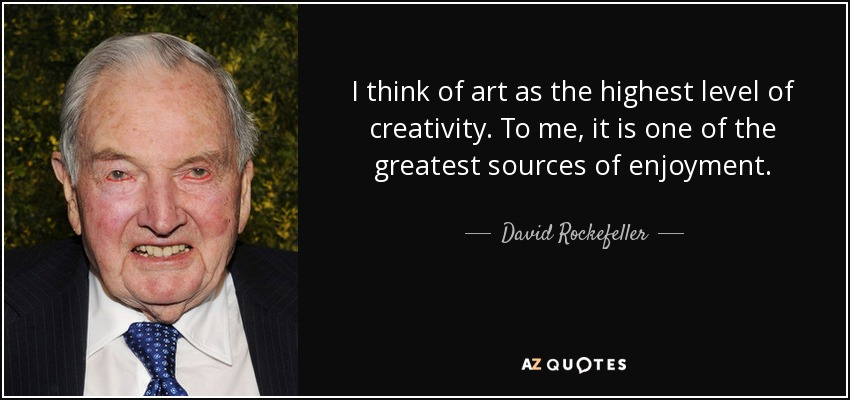 I think of art as the highest level of creativity. To me, it is one of the greatest sources of enjoyment. - David Rockefeller