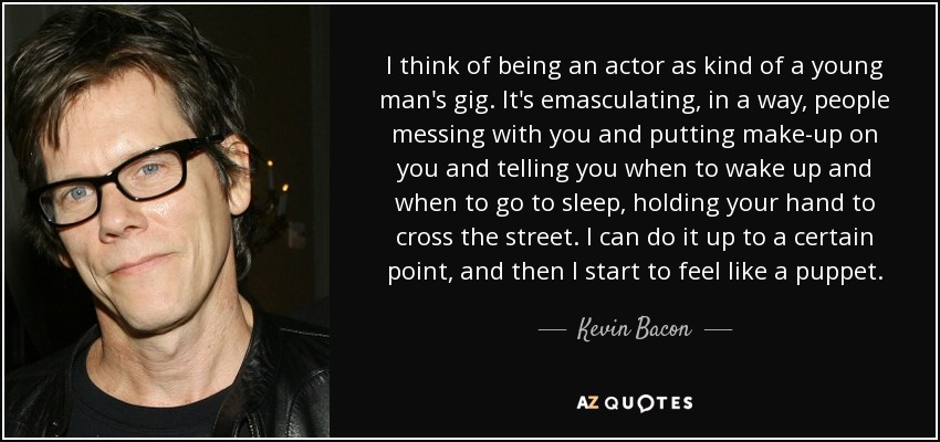 I think of being an actor as kind of a young man's gig. It's emasculating, in a way, people messing with you and putting make-up on you and telling you when to wake up and when to go to sleep, holding your hand to cross the street. I can do it up to a certain point, and then I start to feel like a puppet. - Kevin Bacon