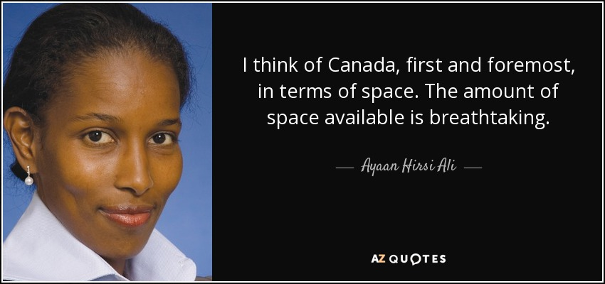 I think of Canada, first and foremost, in terms of space. The amount of space available is breathtaking. - Ayaan Hirsi Ali