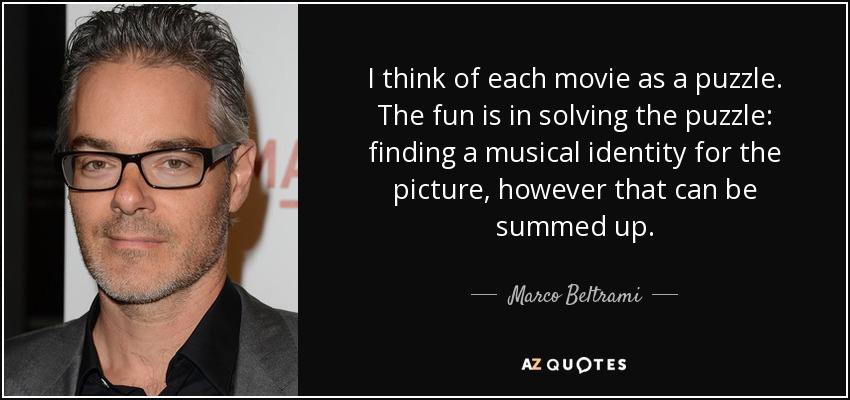 I think of each movie as a puzzle. The fun is in solving the puzzle: finding a musical identity for the picture, however that can be summed up. - Marco Beltrami