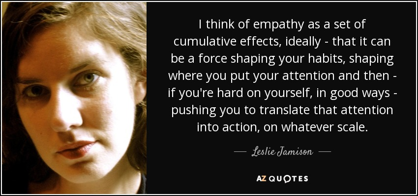 I think of empathy as a set of cumulative effects, ideally - that it can be a force shaping your habits, shaping where you put your attention and then - if you're hard on yourself, in good ways - pushing you to translate that attention into action, on whatever scale. - Leslie Jamison