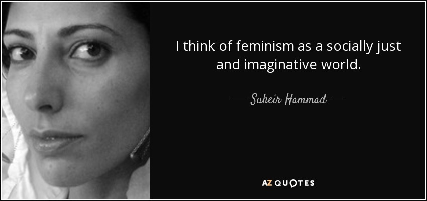 I think of feminism as a socially just and imaginative world. - Suheir Hammad