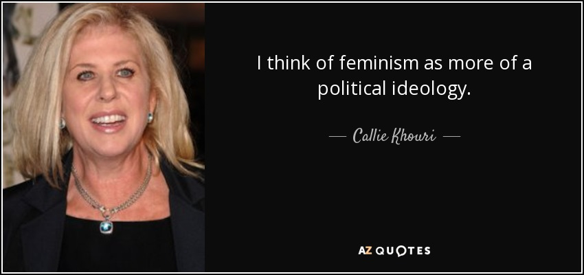 I think of feminism as more of a political ideology. - Callie Khouri