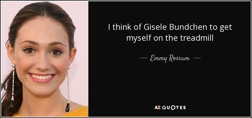 I think of Gisele Bundchen to get myself on the treadmill - Emmy Rossum