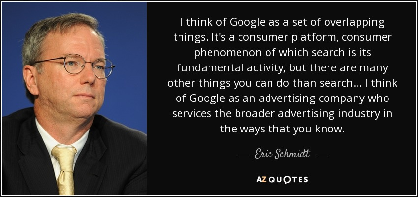 I think of Google as a set of overlapping things. It's a consumer platform, consumer phenomenon of which search is its fundamental activity, but there are many other things you can do than search... I think of Google as an advertising company who services the broader advertising industry in the ways that you know. - Eric Schmidt