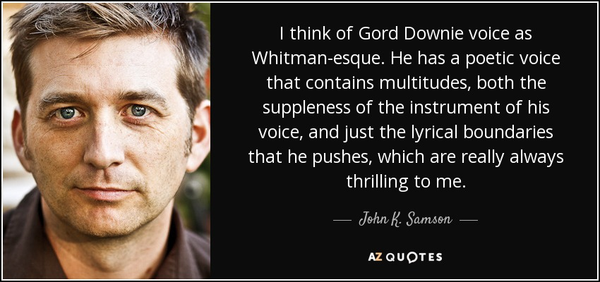I think of Gord Downie voice as Whitman-esque. He has a poetic voice that contains multitudes, both the suppleness of the instrument of his voice, and just the lyrical boundaries that he pushes, which are really always thrilling to me. - John K. Samson