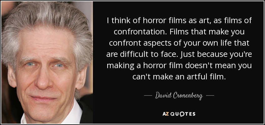 I think of horror films as art, as films of confrontation. Films that make you confront aspects of your own life that are difficult to face. Just because you're making a horror film doesn't mean you can't make an artful film. - David Cronenberg
