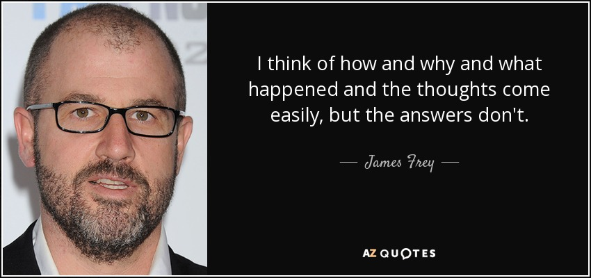 I think of how and why and what happened and the thoughts come easily, but the answers don't. - James Frey