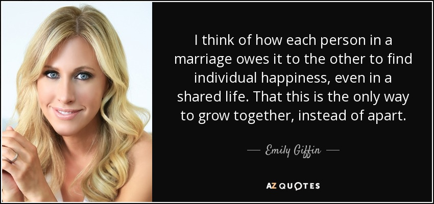 I think of how each person in a marriage owes it to the other to find individual happiness, even in a shared life. That this is the only way to grow together, instead of apart. - Emily Giffin
