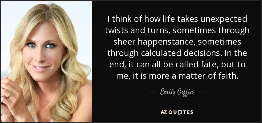 Emily Giffin Quote I Think Of How Life Takes Unexpected Twists And