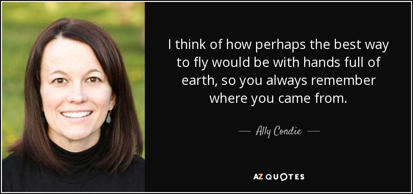 I think of how perhaps the best way to fly would be with hands full of earth, so you always remember where you came from. - Ally Condie