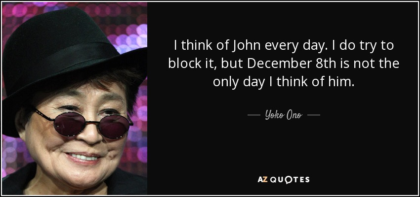 yoko ono quote i think of john every day i do try to