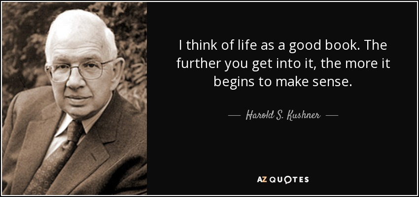 I think of life as a good book. The further you get into it, the more it begins to make sense. - Harold S. Kushner