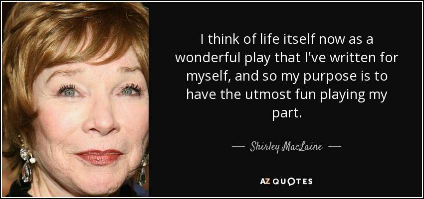 I think of life itself now as a wonderful play that I've written for myself, and so my purpose is to have the utmost fun playing my part. - Shirley MacLaine