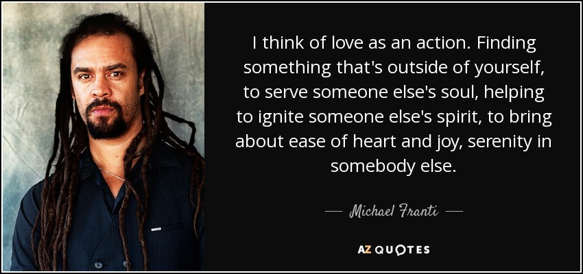 I think of love as an action. Finding something that's outside of yourself, to serve someone else's soul, helping to ignite someone else's spirit, to bring about ease of heart and joy, serenity in somebody else. - Michael Franti