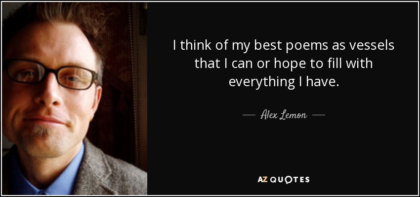 I think of my best poems as vessels that I can or hope to fill with everything I have. - Alex Lemon